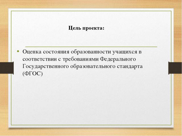 Цель проекта: Оценка состояния образованности учащихся в соответствии с тре...