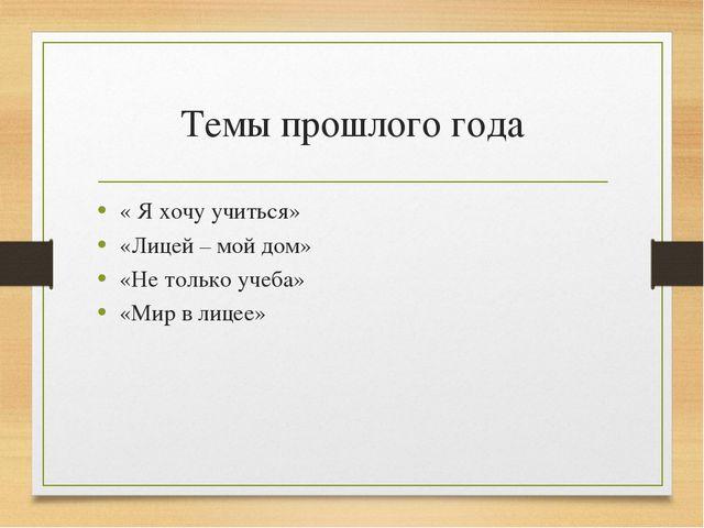Темы прошлого года « Я хочу учиться» «Лицей – мой дом» «Не только учеба» «Мир...