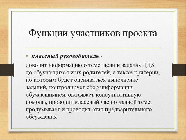 Функции участников проекта классный руководитель - доводит информацию о теме,...