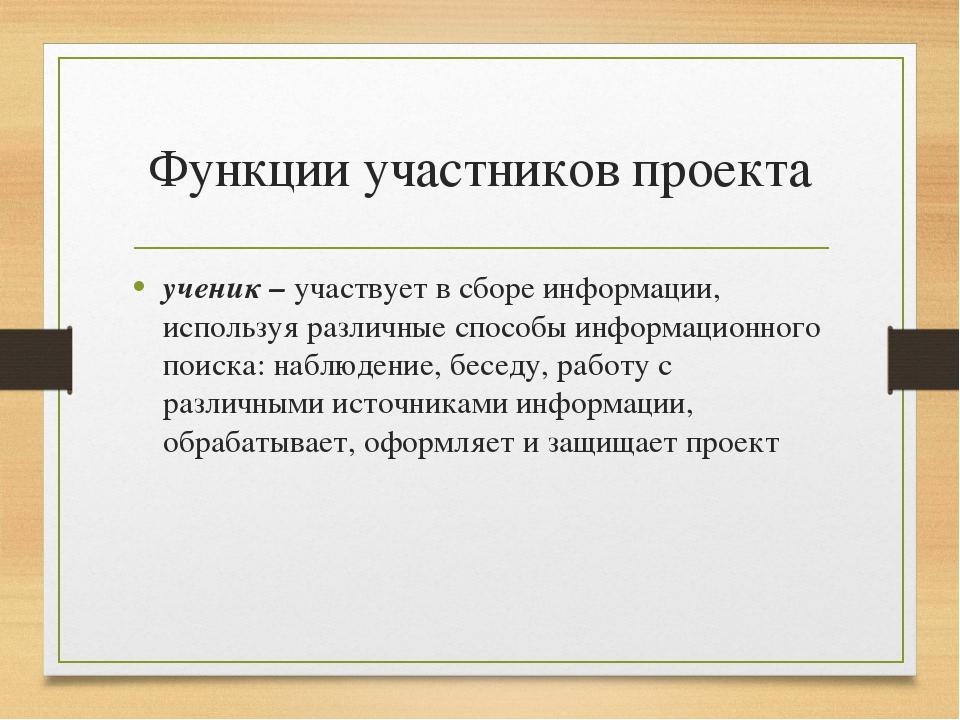 Функции участников проекта ученик – участвует в сборе информации, используя р...