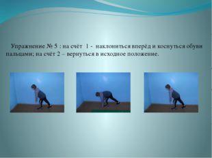 Упражнение № 5 : на счёт 1 - наклониться вперёд и коснуться обуви пальцами;