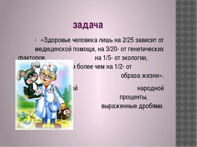 задача «Здоровье человека лишь на 2/25 зависит от медицинской помощи, на 3/2...