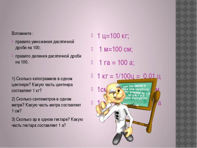 Вспомните : правило умножения десятичной дроби на 100; правило деления деся...