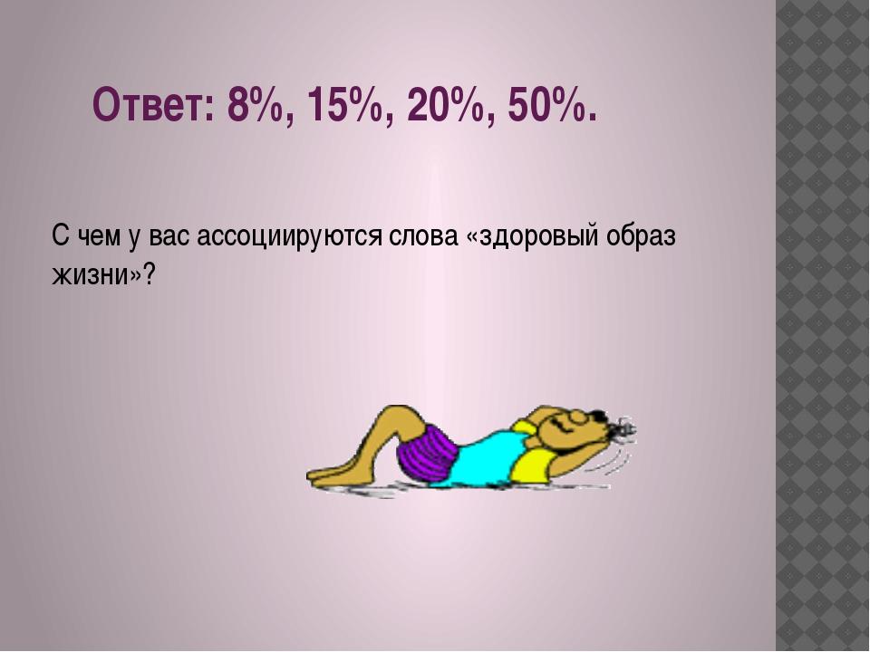 Ответ: 8%, 15%, 20%, 50%.  С чем у вас ассоциируются слова «здоровый образ ж...