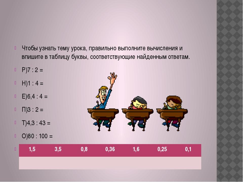 Чтобы узнать тему урока, правильно выполните вычисления и впишите в таблицу б...
