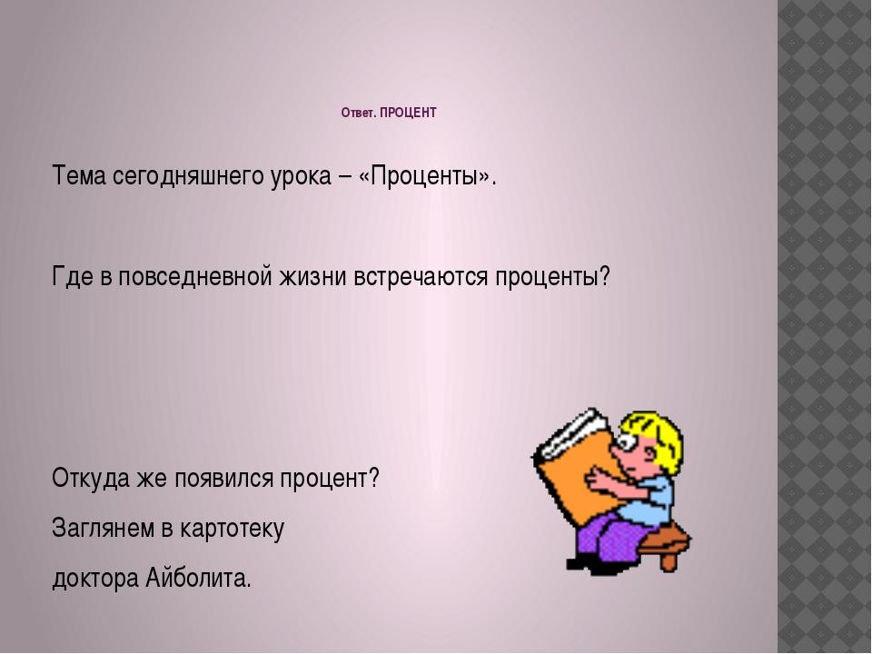 Ответ. ПРОЦЕНТ  Тема сегодняшнего урока – «Проценты».  Где в повседневной ж...