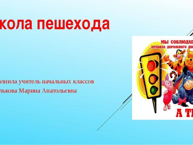 Школа пешехода Выполнила учитель начальных классов Шмелькова Марина Анатолье...