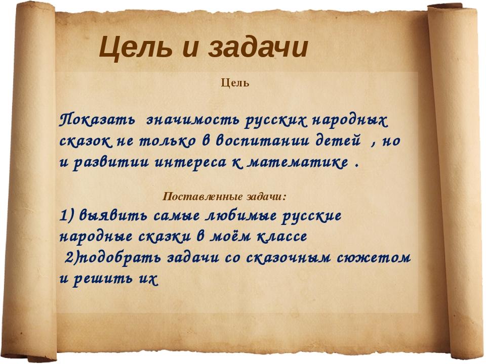 Цель и задачи Цель Показать значимость русских народных сказок не только в в...