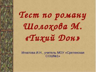 Тест по роману Шолохова М. «Тихий Дон» Игнатова И.Н., учитель МОУ «Сретенская
