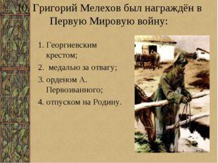 10. Григорий Мелехов был награждён в Первую Мировую войну: 1. Георгиевским кр