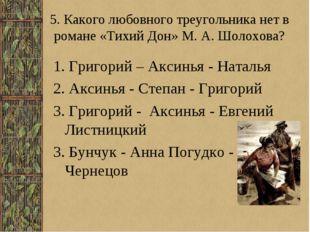 5. Какого любовного треугольника нет в романе «Тихий Дон» М. А. Шолохова? 1.