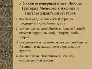 6. Укажите неверный ответ. Любовь Григория Мелехова к Аксинье и Наталье харак