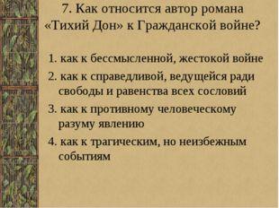 7. Как относится автор романа «Тихий Дон» к Гражданской войне? 1. как к бессм