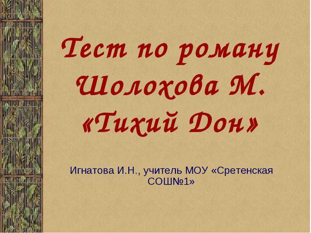 Тест по роману Шолохова М. «Тихий Дон» Игнатова И.Н., учитель МОУ «Сретенская...