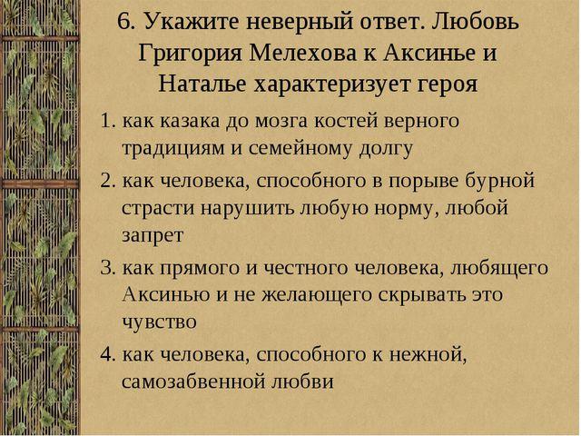 6. Укажите неверный ответ. Любовь Григория Мелехова к Аксинье и Наталье харак...