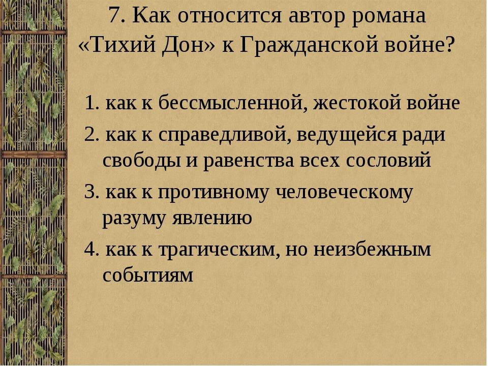 7. Как относится автор романа «Тихий Дон» к Гражданской войне? 1. как к бессм...