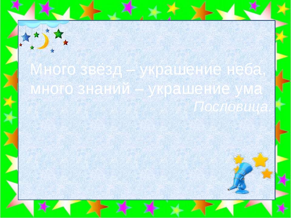 Много звёзд – украшение неба, много знаний – украшение ума Пословица.