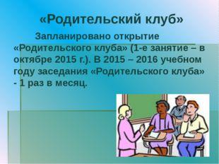 «Родительский клуб» Запланировано открытие «Родительского клуба» (1-е занятие