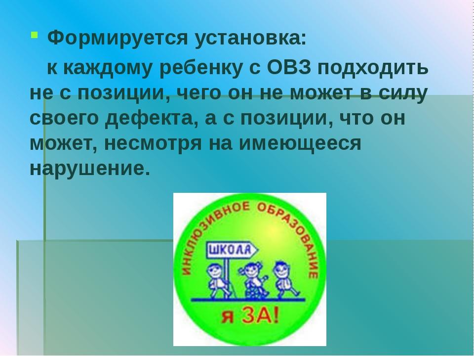 Формируется установка: к каждому ребенку с ОВЗ подходить не с позиции, чего о...