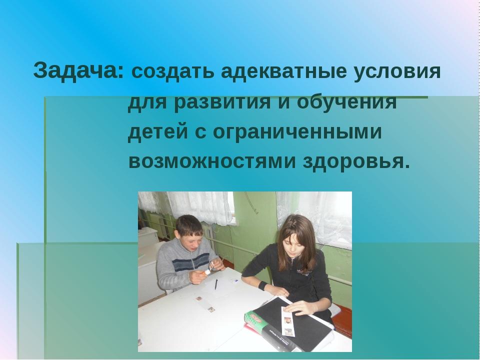 Задача: создать адекватные условия для развития и обучения детей c ограничен...