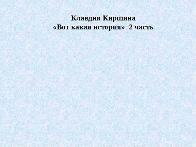 Клавдия Киршина «Вот какая история» 2 часть