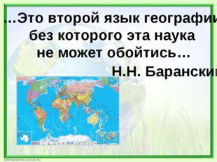 …Это второй язык географии, без которого эта наука не может обойтись… Н.Н. Ба