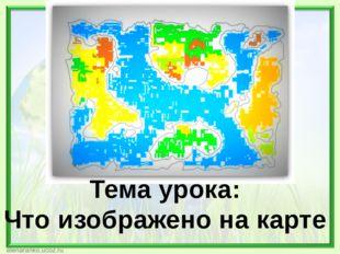 Тема урока: Что изображено на карте