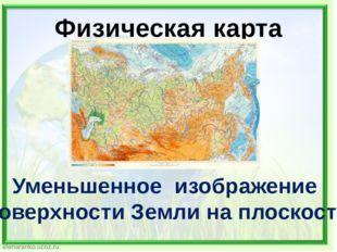Физическая карта Уменьшенное изображение поверхности Земли на плоскости