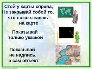 Стой у карты справа, Не закрывай собой то, что показываешь на карте Показывай