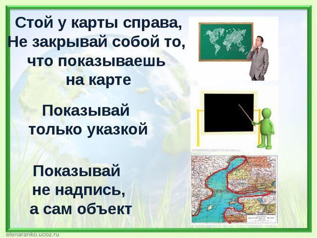 Стой у карты справа, Не закрывай собой то, что показываешь на карте Показывай...