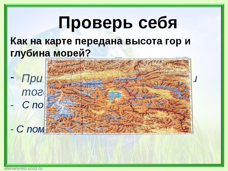 Проверь себя Как на карте передана высота гор и глубина морей? При помощи отт...