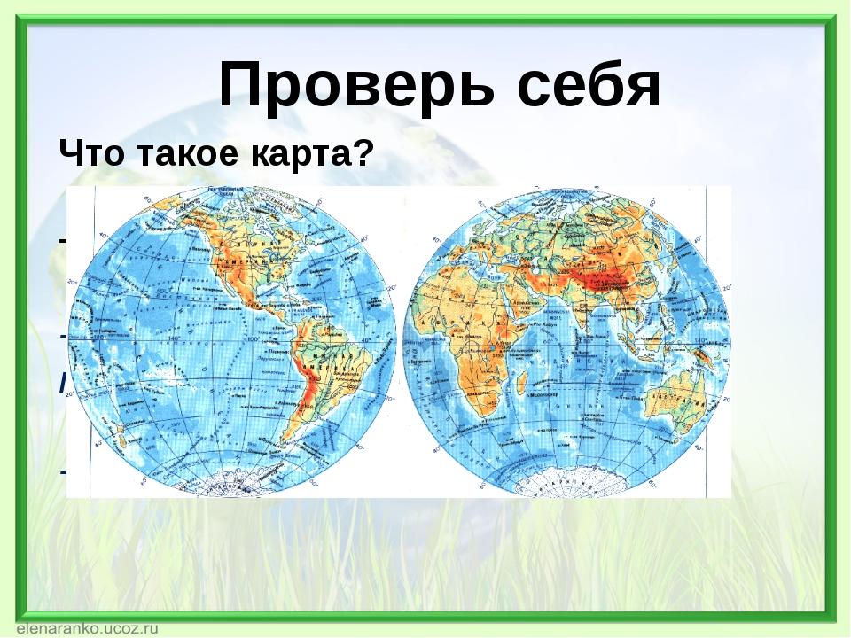 Проверь себя Что такое карта? Рисунок местности -Уменьшенное изображение пове...