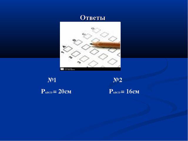Ответы №1 №2 PABCD = 20см PABCD = 16см