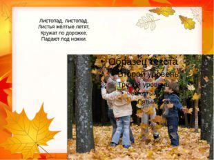 Листопад, листопад, Листья жёлтые летят, Кружат по дорожке, Падают под ножки.