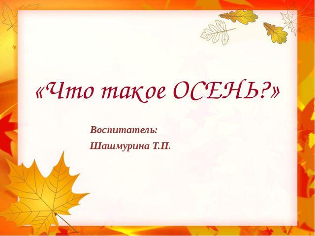 «Что такое ОСЕНЬ?» Воспитатель: Шашмурина Т.П.