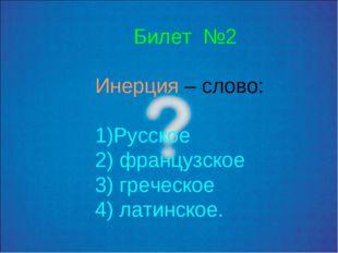 Билет №2 Инерция – слово: Русское французское греческое латинское.