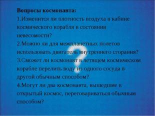 Вопросы космонавта: 1.Изменится ли плотность воздуха в кабине космического ко
