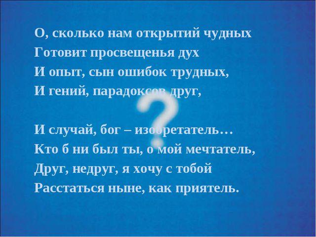 О, сколько нам открытий чудных Готовит просвещенья дух И опыт, сын ошибок тру...