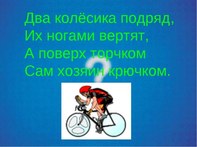 Два колёсика подряд, Их ногами вертят, А поверх торчком Сам хозяин крючком.