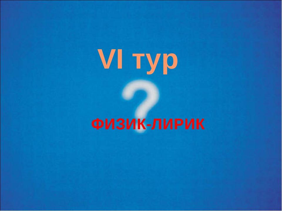VI тур ФИЗИК-ЛИРИК