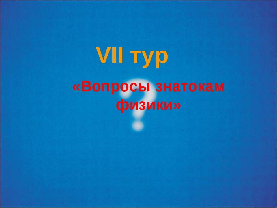 VII тур «Вопросы знатокам физики»