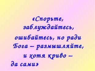 «Спорьте, заблуждайтесь, ошибайтесь, но ради Бога – размышляйте, и хотя криво