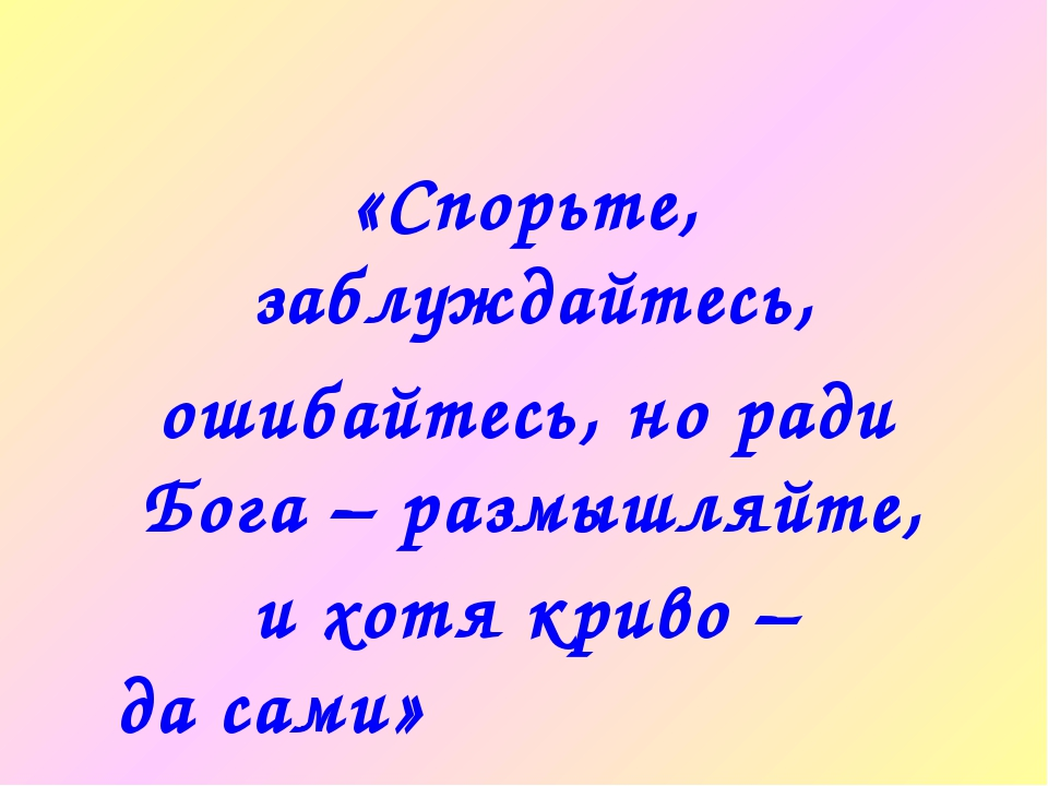 «Спорьте, заблуждайтесь, ошибайтесь, но ради Бога – размышляйте, и хотя криво...