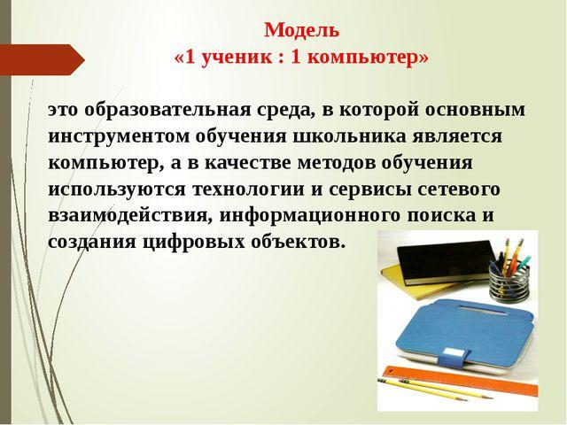 Модель «1 ученик : 1 компьютер» это образовательная среда, в которой основным...