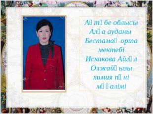 Ақтөбе облысы Алға ауданы Бестамақ орта мектебі Искакова Айгүл Олжайқызы хими