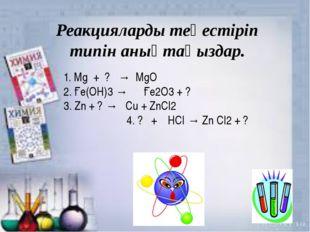 O Реакцияларды теңестіріп типін анықтаңыздар. 1. Мg + ? → МgO 2. Ғе(ОН)3 → Ғе