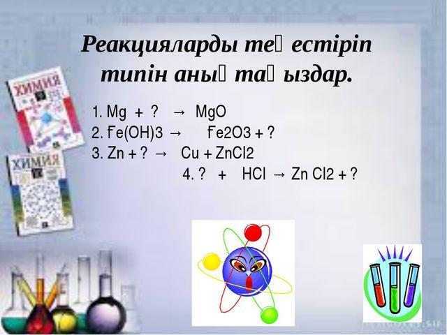 O Реакцияларды теңестіріп типін анықтаңыздар. 1. Мg + ? → МgO 2. Ғе(ОН)3 → Ғе...