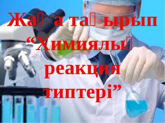 """Жаңа тақырып """"Химиялық реакция типтері"""""""