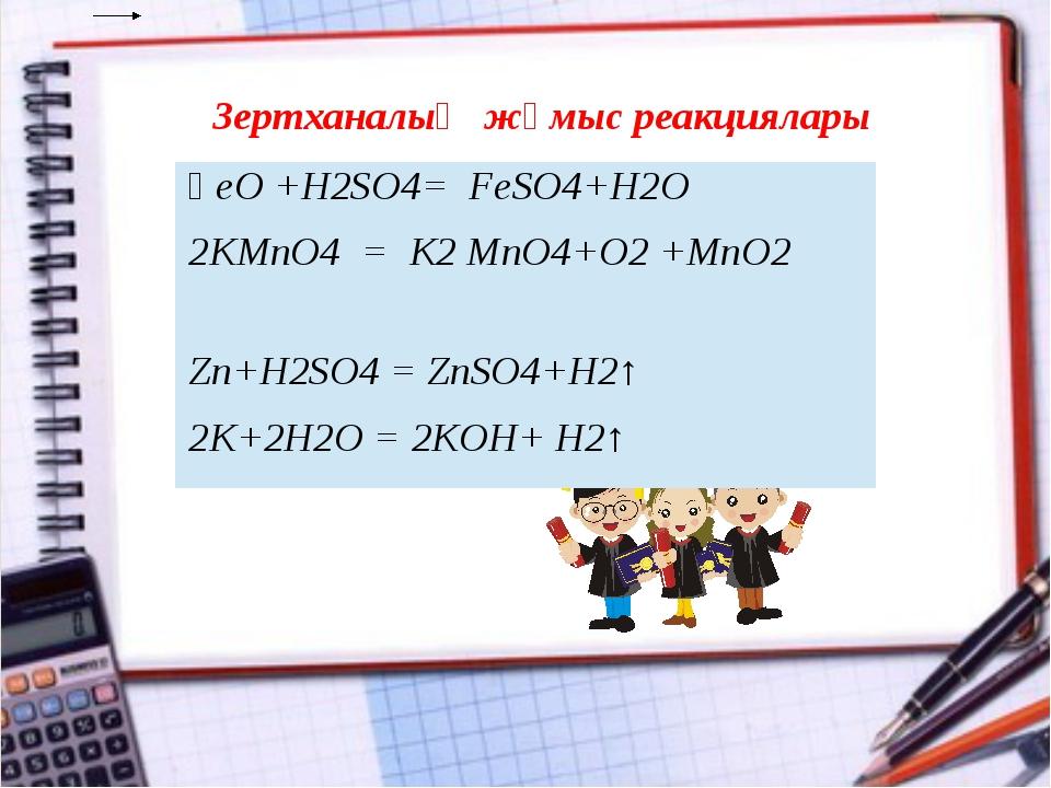 Зертханалық жұмыс реакциялары ҒеО +H2SO4= FeSO4+H2О 2КМnO4=K2MnO4+O2+МnO2 Zn+...