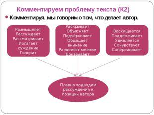 Комментируем проблему текста (К2) Комментируя, мы говорим о том, что делает а